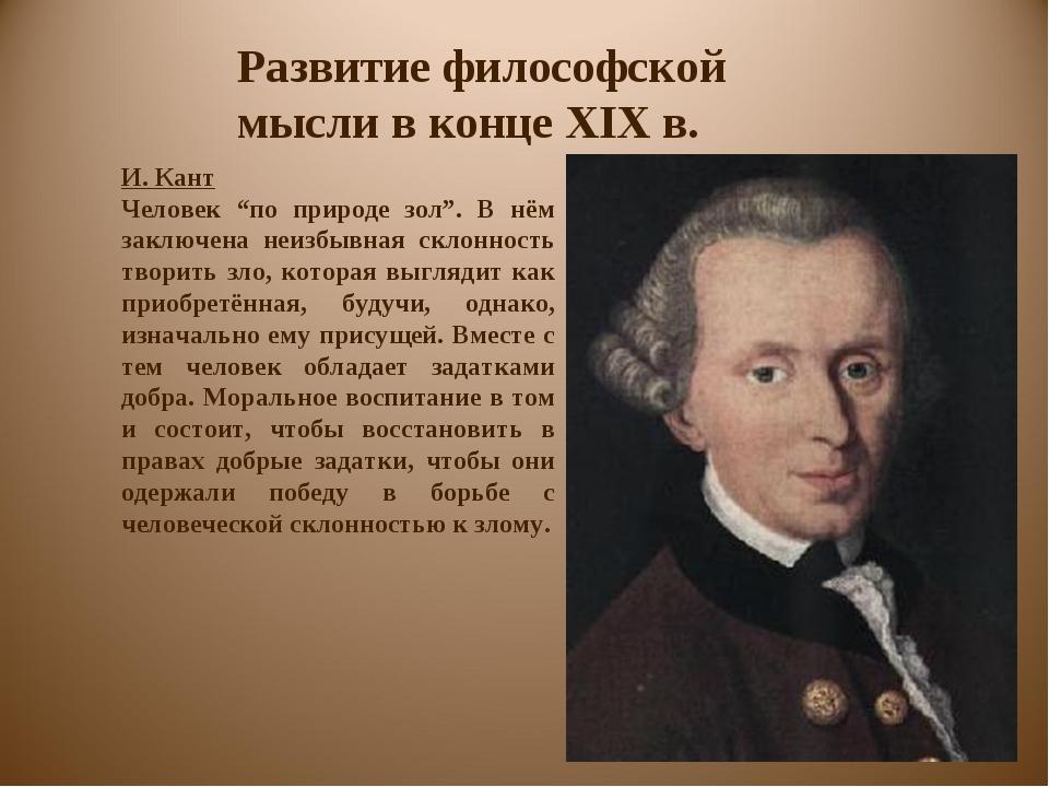 """Развитие философской мысли в конце XIX в. И. Кант Человек """"по природе зол"""". В..."""