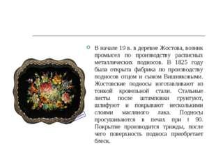 В начале 19 в. в деревне Жостова, возник промысел по производству расписных м