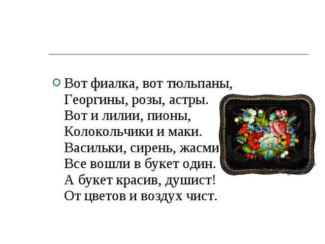 Вот фиалка, вот тюльпаны, Георгины, розы, астры. Вот и лилии, пионы, Колоколь...