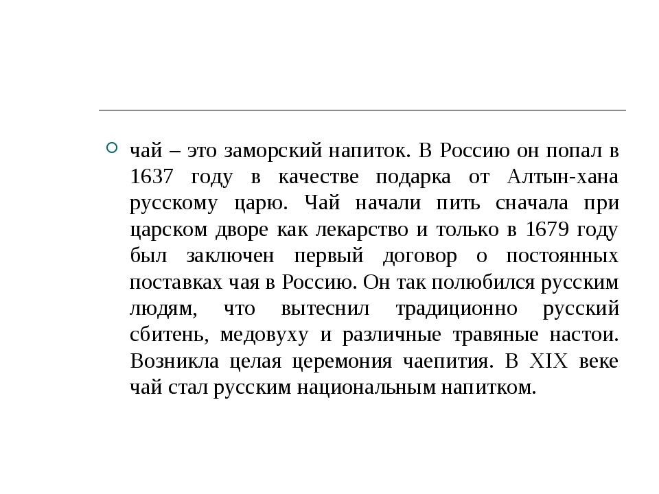 чай – это заморский напиток. В Россию он попал в 1637 году в качестве подарка...