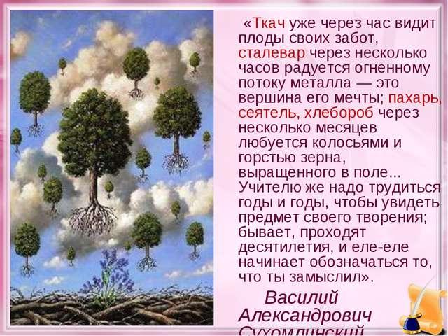 «Ткач уже через час видит плоды своих забот, сталевар через несколько часов...