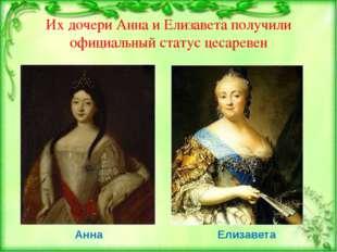 Их дочери Анна и Елизавета получили официальный статус цесаревен Анна Елизав