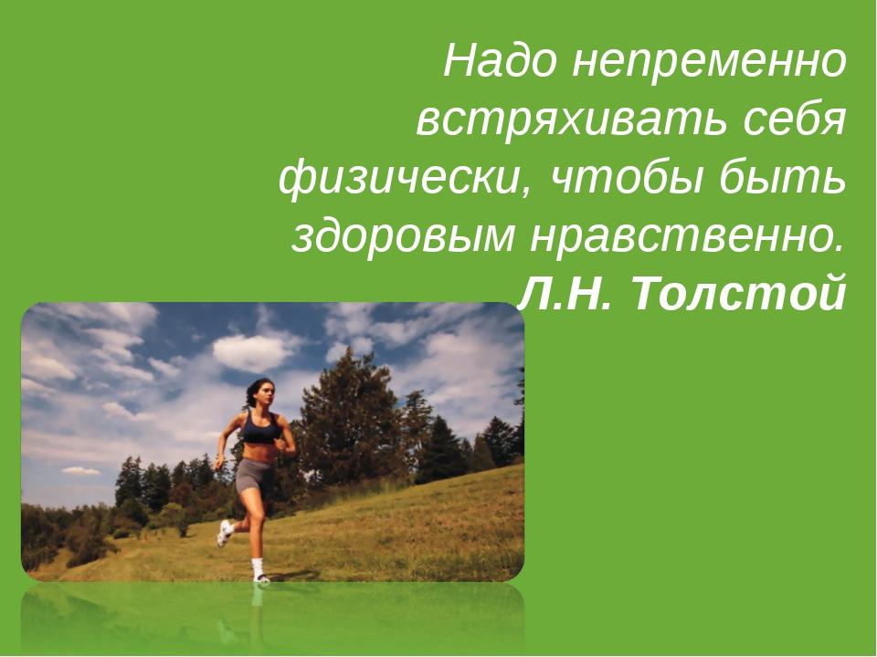 Надо непременно встряхивать себя физически, чтобы быть здоровым нравственно....