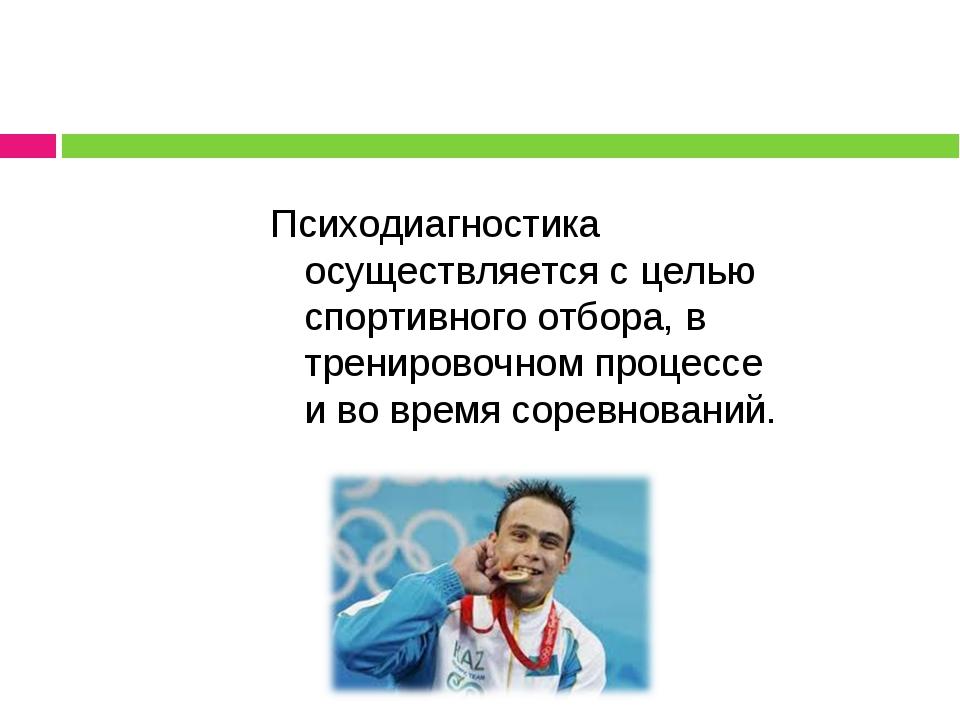 Психодиагностика осуществляется с целью спортивного отбора, в тренировочном п...