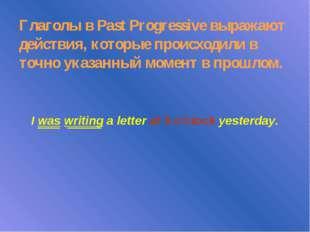 Глаголы в Past Progressive выражают действия, которые происходили в точно ука