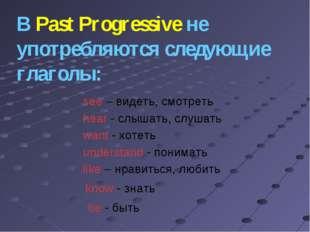 В Past Progressive не употребляются следующие глаголы: see – видеть, смотреть