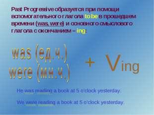 Past Progressive образуется при помощи вспомогательного глагола to be в проше