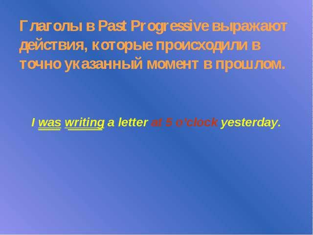 Глаголы в Past Progressive выражают действия, которые происходили в точно ука...