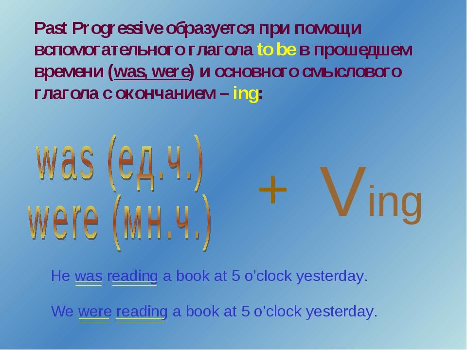 Past Progressive образуется при помощи вспомогательного глагола to be в проше...