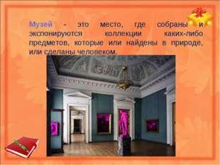 Музей - это место, где собраны и экспонируются коллекции каких-либо предметов