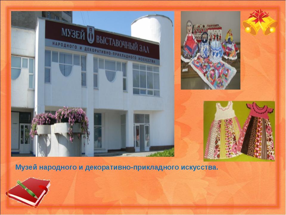 Музей народного и декоративно-прикладного искусства.