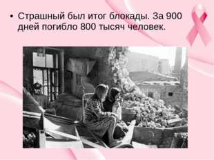 Страшный был итог блокады. За 900 дней погибло 800 тысяч человек.