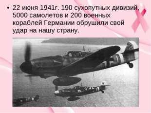 22 июня 1941г. 190 сухопутных дивизий, 5000 самолетов и 200 военных кораблей
