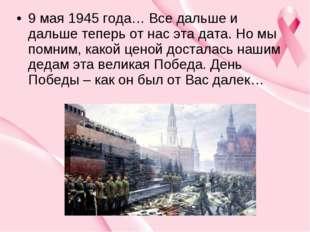 9 мая 1945 года… Все дальше и дальше теперь от нас эта дата. Но мы помним, ка