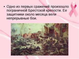 Одно из первых сражений произошло пограничной Брестской крепости. Ее защитник