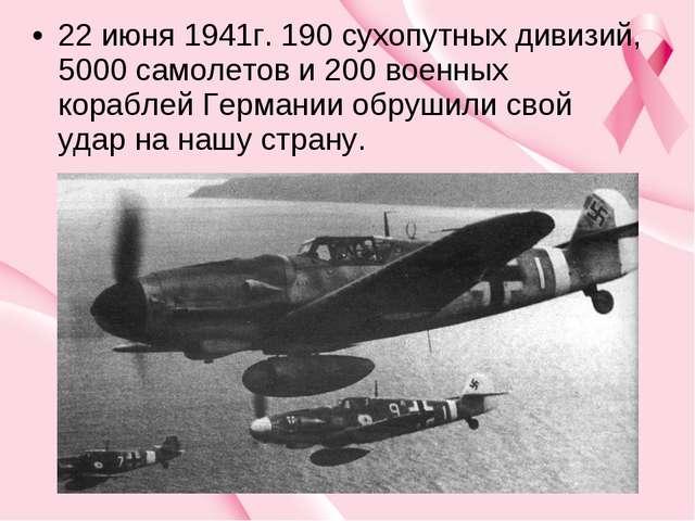 22 июня 1941г. 190 сухопутных дивизий, 5000 самолетов и 200 военных кораблей...