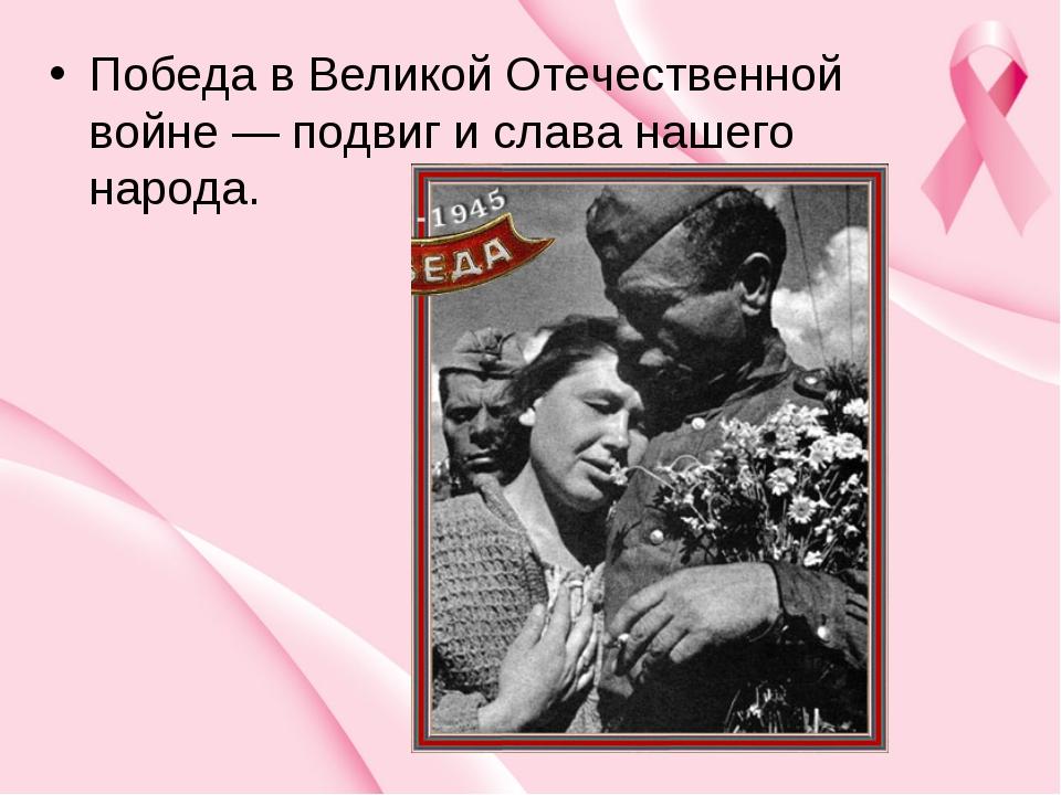 Победа в Великой Отечественной войне — подвиг и слава нашего народа.