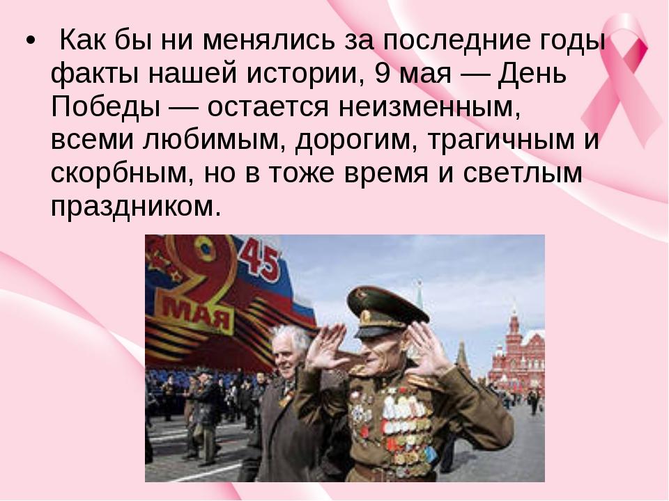 Как бы ни менялись за последние годы факты нашей истории, 9 мая — День Побед...