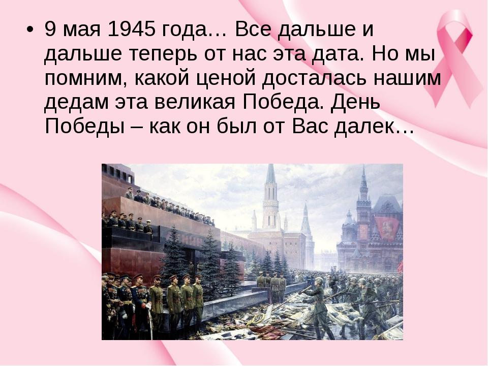 9 мая 1945 года… Все дальше и дальше теперь от нас эта дата. Но мы помним, ка...
