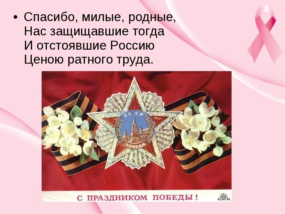Спасибо, милые, родные, Нас защищавшие тогда И отстоявшие Россию Ценою рат...