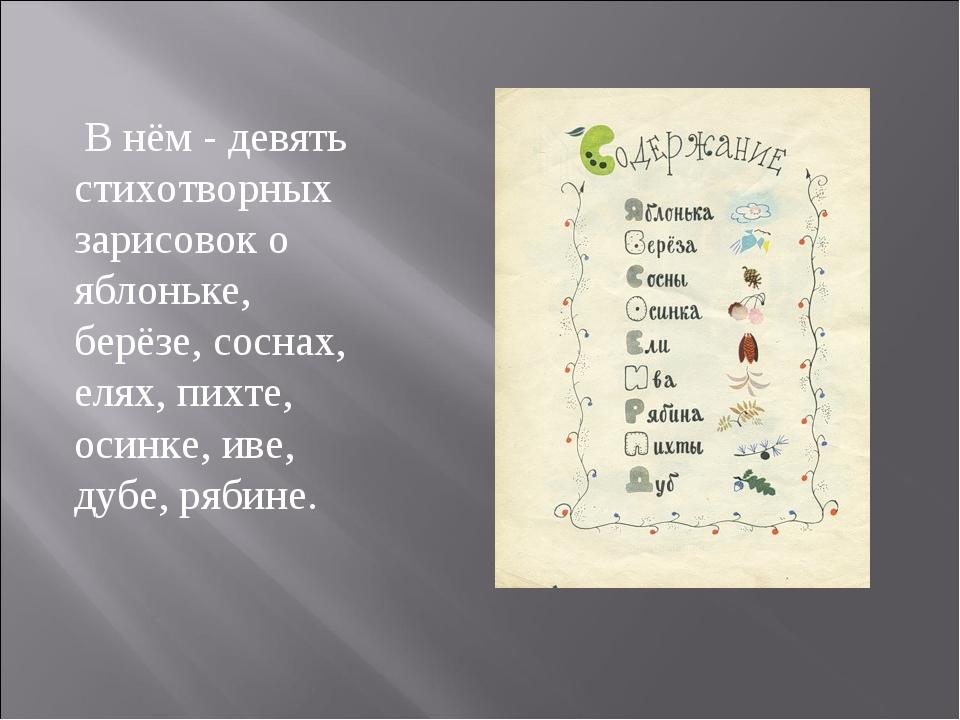 В нём - девять стихотворных зарисовок о яблоньке, берёзе, соснах, елях, пихт...
