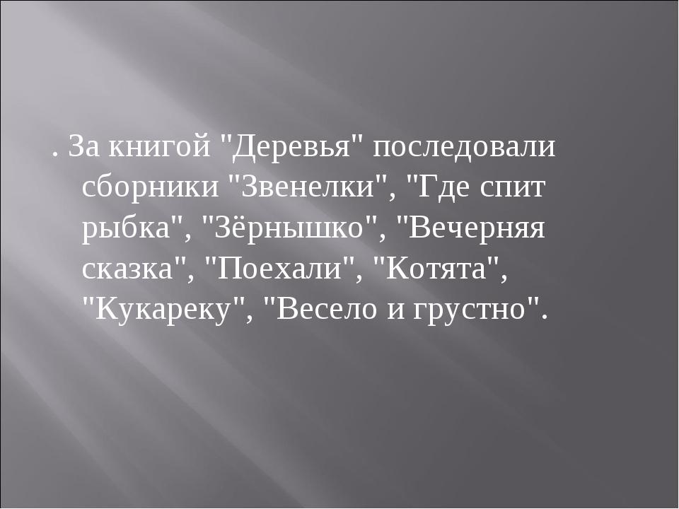 """. За книгой """"Деревья"""" последовали сборники """"Звенелки"""", """"Где спит рыбка"""", """"Зёр..."""
