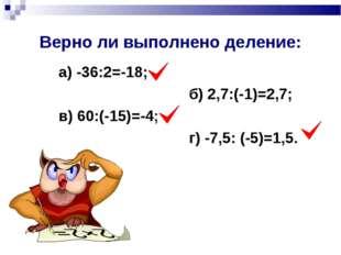 Верно ли выполнено деление: а) -36:2=-18; б) 2,7:(-1)=2,7; в) 60:(-15)=-4; г)