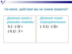 На какое действие мы не знаем правила? Деление чисел с разными знаками: 5,1 :