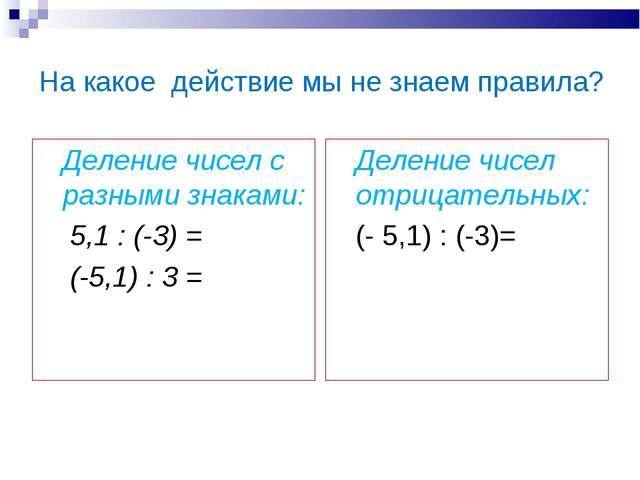 На какое действие мы не знаем правила? Деление чисел с разными знаками: 5,1 :...