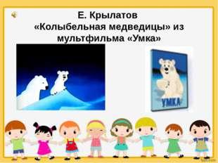 Е. Крылатов «Колыбельная медведицы» из мультфильма «Умка»
