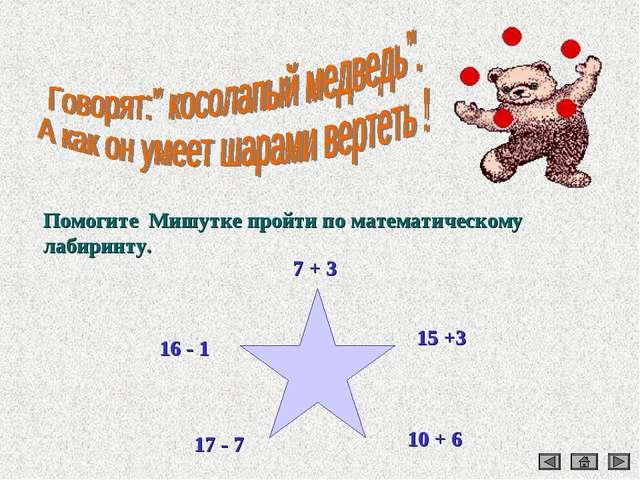 Помогите Мишутке пройти по математическому лабиринту. 16 - 1 17 - 7 15 +3 10...