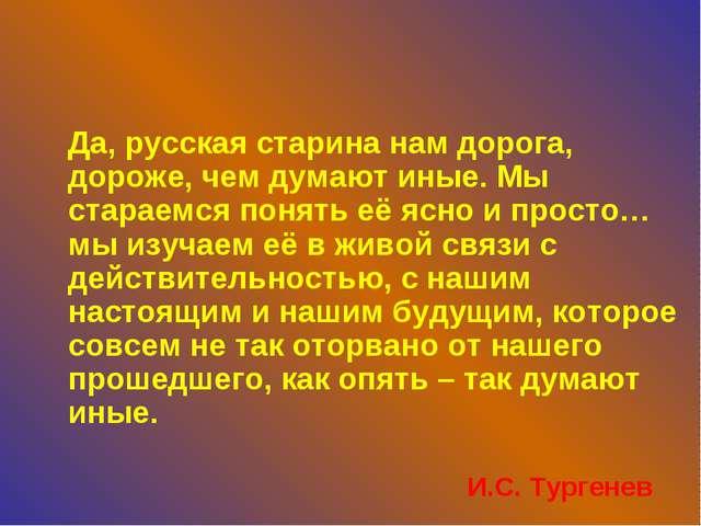 Да, русская старина нам дорога, дороже, чем думают иные. Мы стараемся понять...