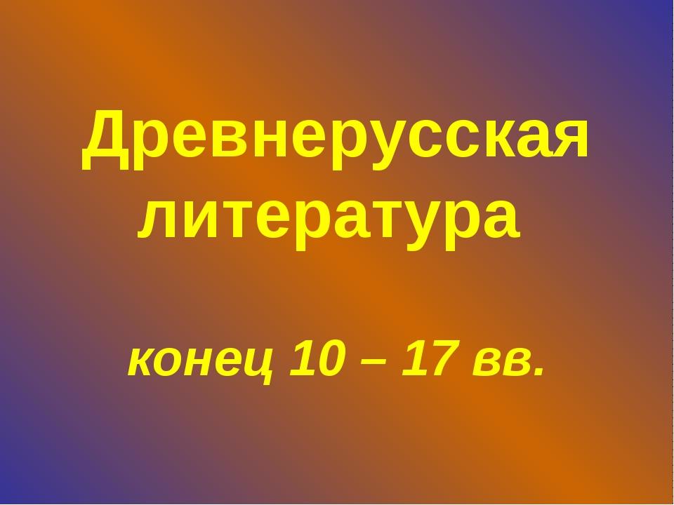 Древнерусская литература конец 10 – 17 вв.
