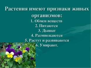 Растения имеют признаки живых организмов: 1. Обмен веществ 2. Питаются 3. Дыш