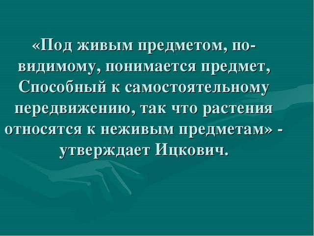 «Под живым предметом, по- видимому, понимается предмет, Способный к самостоят...