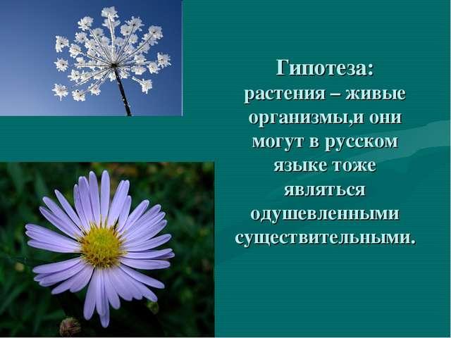 Гипотеза: растения – живые организмы,и они могут в русском языке тоже являтьс...
