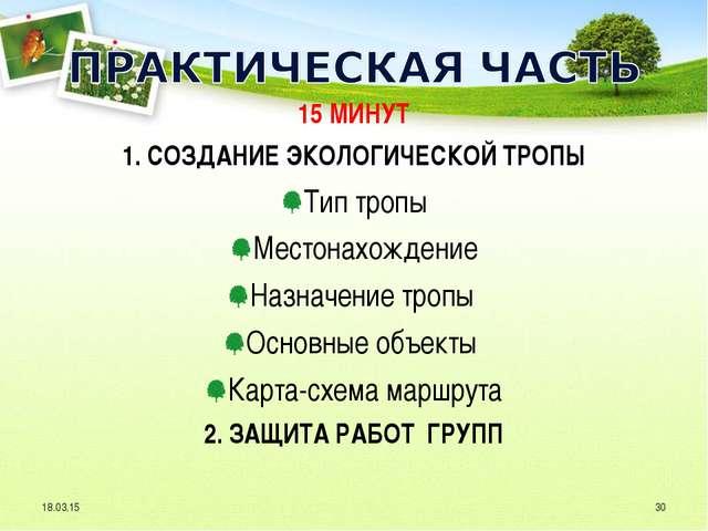 15 МИНУТ 1. СОЗДАНИЕ ЭКОЛОГИЧЕСКОЙ ТРОПЫ Тип тропы Местонахождение Назначение...