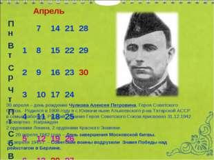 Апрель 30 апреля – день рождение Чулкова Алексея Петровича, Героя Советского