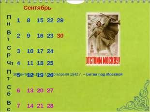 Сентябрь 30 сентября 1941 г. – 20 апреля 1942 г. – Битва под Москвой Пн 18