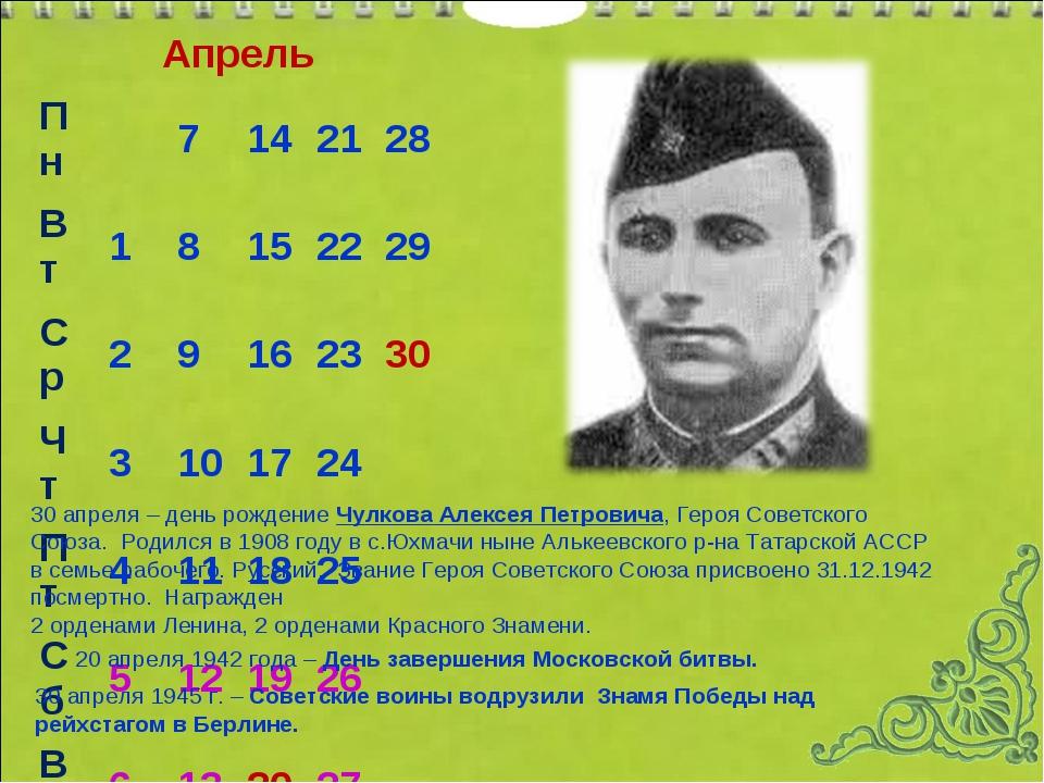 Апрель 30 апреля – день рождение Чулкова Алексея Петровича, Героя Советского...