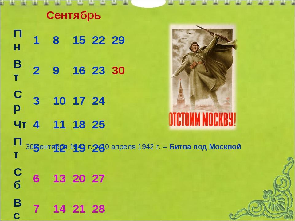 Сентябрь 30 сентября 1941 г. – 20 апреля 1942 г. – Битва под Москвой Пн 18...