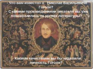 - Что вам известно о Николае Васильевиче Гоголе? - С какими произведениями п