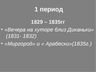 1 период 1829 – 1835гг «Вечера на хуторе близ Диканьки» (1831- 1832) «Миргор
