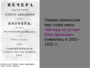 Первая принесшая ему славу книга «Вечера на хуторе близ Диканьки» появилась в