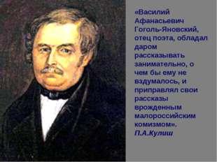 «Василий Афанасьевич Гоголь-Яновский, отец поэта, обладал даром рассказывать
