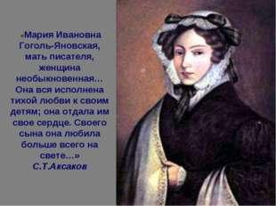 «Мария Ивановна Гоголь-Яновская, мать писателя, женщина необыкновенная… Она