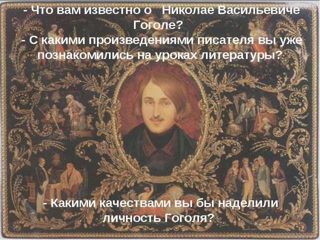 - Что вам известно о Николае Васильевиче Гоголе? - С какими произведениями п...