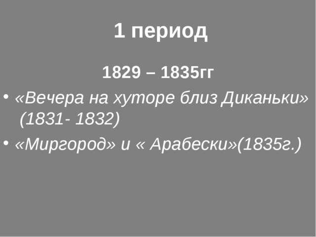 1 период 1829 – 1835гг «Вечера на хуторе близ Диканьки» (1831- 1832) «Миргор...