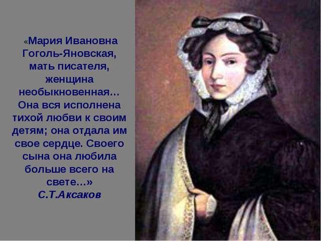 «Мария Ивановна Гоголь-Яновская, мать писателя, женщина необыкновенная… Она...