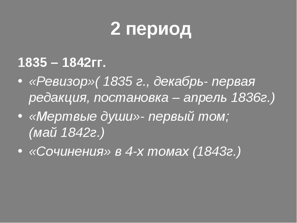 2 период 1835 – 1842гг. «Ревизор»( 1835 г., декабрь- первая редакция, постан...